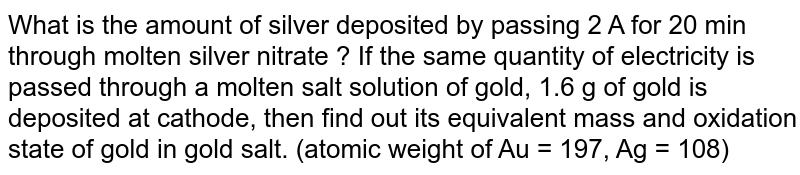 What  is the amount of silver deposited by passing 2 A for 20 min through molten silver nitrate ? If the same quantity of electricity is passed through a molten salt solution of gold, 1.6 g of gold is deposited at cathode, then find out its equivalent mass and oxidation state of gold in gold salt. (atomic weight of Au = 197, Ag = 108)