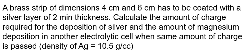 A brass strip of dimensions 4 cm and 6 cm has to be coated with a silver layer of 2 min thickness. Calculate the amount of charge required for the deposition of silver and the amount of magnesium deposition in another electrolytic cell when same amount of charge is passed (density of Ag = 10.5 g/cc)