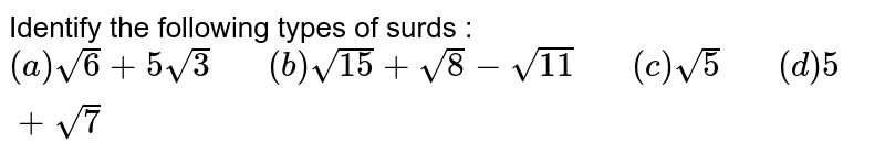 """Identify the following types of surds : <br> `(a) sqrt(6)+5sqrt(3)""""   """"(b)sqrt(15)+sqrt(8)-sqrt(11) """"   """"(c)sqrt(5)""""   """"(d) 5+sqrt(7)`"""