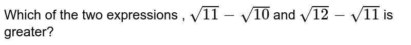 Which of the two expressions , `sqrt(11)-sqrt(10)` and `sqrt(12)-sqrt(11)` is greater?