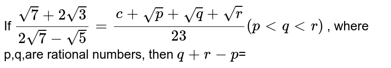If `(sqrt(7)+2sqrt(3))/(2sqrt(7)-sqrt(5))=(c+sqrt(p)+sqrt(q)+sqrt(r))/(23)(p lt q lt r)` ,  where p,q,are rational numbers, then `q+r-p`=