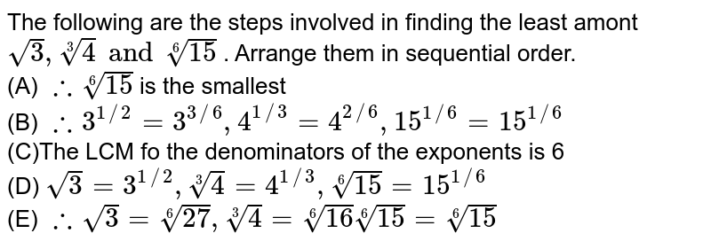 The following are the steps involved in finding the least amont `sqrt(3),root(3)(4) and root(6)(15)` . Arrange them in sequential order. <br> (A) `therefore root(6)(15)` is the smallest <br> (B) `therefore 3^(1//2)=3^(3//6), 4^(1//3)=4^(2//6), 15^(1//6)=15^(1//6)` <br> (C)The LCM fo the denominators of the exponents is 6  <br> (D) `sqrt(3)=3^(1//2), root(3)(4)=4^(1//3), root(6)(15)=15^(1//6)` <br> (E) `therefore sqrt(3)=root(6)(27), root(3)(4)=root(6)(16)root(6)(15)=root(6)(15)`