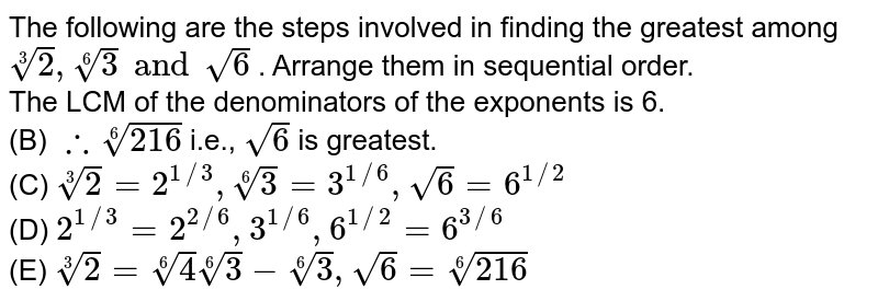 The following are the steps involved in finding the greatest among `root(3)(2),root(6)(3) and sqrt(6)` . Arrange them in sequential order. <br>  The LCM of the denominators of the exponents is 6. <br>  (B) `therefore root(6)(216)` i.e., `sqrt(6)` is greatest. <br> (C) `root(3)(2)=2^(1//3), root(6)(3)=3^(1//6), sqrt(6)=6^(1//2)` <br>  (D) `2^(1//3)=2^(2//6), 3^(1//6), 6^(1//2)=6^(3//6)`  <br> (E) `root(3)(2)=root(6)(4)root(6)(3)-root(6)(3),sqrt(6)=root(6)(216)`