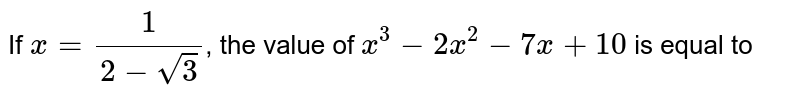 If `x=(1)/(2-sqrt(3))`, the value of `x^(3)-2x^(2)-7x+10` is equal to
