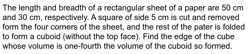 The length and breadth of a rectangular sheet of a paper are 50 cm and 30 cm, respectively. A square of side 5 cm is cut and removed form the four corners of the sheet, and the rest of the pater is folded to form a cuboid (without the top face). Find the edge of the cube whose volume is one-fourth the volume of the cuboid so formed.