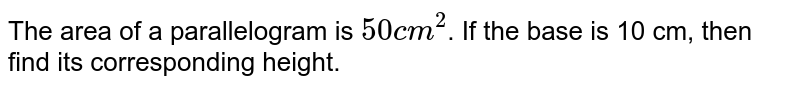 The area of a parallelogram is `50cm^(2)`. If the base is 10 cm, then find its corresponding height.