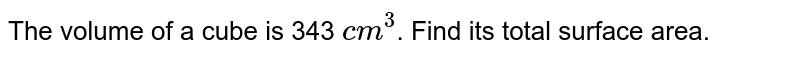 The volume of a cube is 343 `cm^(3)`. Find its total surface area.