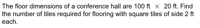 The floor dimensions of a conference hall are 100 ft `xx` 20 ft. Find the number of tiles required for flooring with square tiles of side 2 ft each.