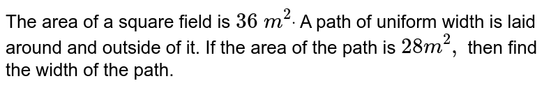 The area of a square field is `36m^(2)`. A path of uniform width is laid around and ouside of it. If the area of the path is `28m^(2)`, then find the width of the path.
