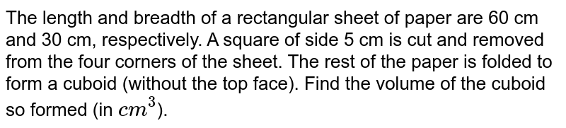 The length and breadth of a rectangular sheet of paper are 60  cm and 30 cm, respectively. A square of side 5 cm is cut and removed from the four corners of the sheet. The rest of the paper is folded to form a cuboid (without the top face). Find the volume of the cuboid so formed (in `cm^(3)`).