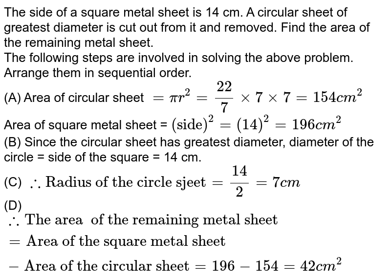 """The side of a square metal sheet is 14 cm. A circular sheet of greatest diameter is cut out from it and removed. Find the area of the remaining metal sheet. <br> The following steps are involved in solving the above problem. Arrange them in sequential order. <br> (A) Area of circular sheet `=pir^(2)=(22)/(7)xx7xx7=154cm^(2)` <br> Area of square metal sheet = `(""""side"""")^(2)=(14)^(2)=196cm^(2)` <br> (B) Since the circular sheet has greatest diameter, diameter of the circle = side of the square = 14 cm. <br> (C) `therefore """"Radius of the circle sjeet""""=(14)/(2)=7cm` <br> (D) `therefore """"The area  of the remaining metal sheet""""=""""Area of the square metal sheet""""-""""Area of the circular sheet""""=196-154=42cm^(2)`"""