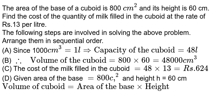 """The area of the base of a cuboid is 800 `cm^(2)` and its height is 60 cm. Find the cost of the quantity of milk filled in the cuboid at the rate of Rs.13 per litre. <br> The following steps are involved in solving the above problem. Arrange them in sequential order. <br> (A) Since 1000`cm^(3)=1 l rArr""""Capacity of the cuboid""""=48 l` <br> (B) `therefore"""" Volume of the cuboid""""=800xx60=48000cm^(3)` <br> (C) The cost of the milk filled in the cuboid `=48xx13=Rs.624` <br> (D) Given area of the base `=800c,^(2)` and height h = 60 cm <br> `""""Volume of cuboid""""=""""Area of the base""""xx""""Height""""`"""