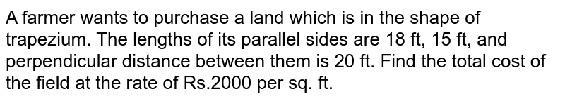 A farmer wants to purchase a land which is in the shape of  trapezium. The lengths of its parallel sides are 18 ft, 15 ft, and perpendicular distance between them is 20 ft. Find the total cost of the field at the rate of Rs.2000 per sq. ft.