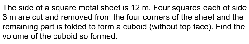 The side of a square metal sheet is 12 m. Four squares each of side 3 m are cut and removed from the four corners of the sheet and the remaining part is folded to form a cuboid (without top face). Find the volume of the cuboid so formed.
