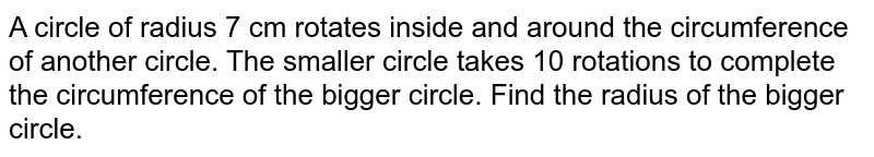 A circle of radius 7 cm rotates inside and around the circumference of another circle. The smaller circle takes 10 rotations to complete the circumference of the bigger circle. Find the radius of the bigger circle.