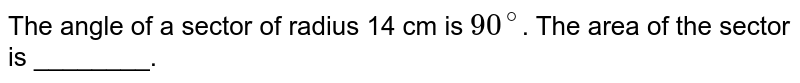 The angle of a sector of radius 14 cm is `90^(@)`. The area of the sector is ________.