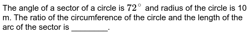 The angle of a sector of a circle is `72^(@)` and radius of the circle is 10 m. The ratio of the circumference of the circle and the length of the arc of the sector is ________.