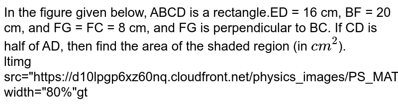 """In the figure given below, ABCD is a rectangle.ED = 16 cm, BF = 20 cm, and FG = FC = 8 cm, and FG is perpendicular to BC. If CD is half of AD, then find the area of the shaded region (in `cm^(2)`). <br> ltimg src=""""https://d10lpgp6xz60nq.cloudfront.net/physics_images/PS_MATH_VII_C06_E06_006_Q01.png"""" width=""""80%""""gt"""