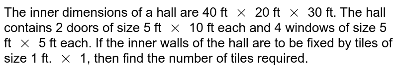 The inner dimensions of a hall are 40 ft `xx` 20 ft `xx` 30 ft. The hall contains 2 doors of size 5 ft `xx` 10 ft each and 4 windows of size 5 ft `xx` 5 ft each. If the inner walls of the hall are to be fixed by tiles of size 1 ft. `xx` 1, then find the number of tiles required.