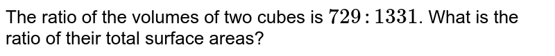 The ratio of the volumes of two cubes is `729:1331`. What is the ratio of their total surface areas?