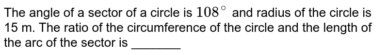 The angle of a sector of a circle is `108^(@)` and radius of the circle is 15 m. The ratio of the circumference of the circle and the length of the arc of the sector is _______