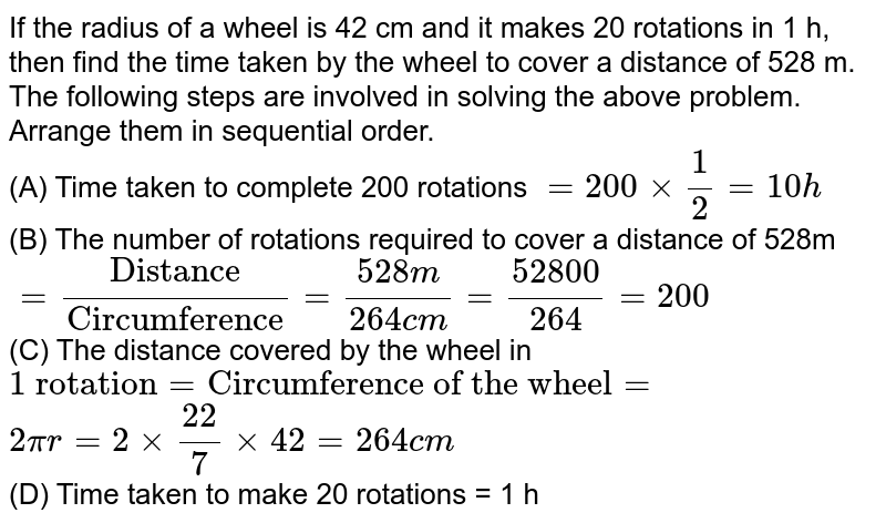 """If the radius of a wheel is 42 cm and it makes 20 rotations in 1 h, then find the time taken by the wheel to cover a distance of 528 m. <br> The following steps are involved in solving the above problem. Arrange them in sequential order. <br> (A) Time taken to complete 200 rotations `=200xx(1)/(2)=10h` <br> (B) The number of rotations required to cover a distance of 528m <br> `=(""""Distance"""")/(""""Circumference"""")=(528m)/(264cm)=(52800)/(264)=200` <br> (C) The distance covered by the wheel in `""""1 rotation""""=""""Circumference of the wheel""""=` <br> `2pir=2xx(22)/(7)xx42=264cm` <br> (D) Time taken to make 20 rotations = 1 h"""