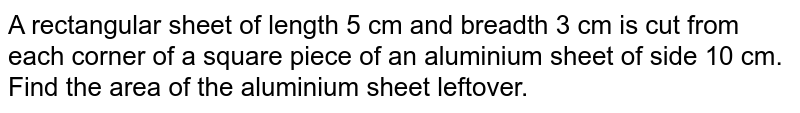 A rectangular sheet of length 5 cm and breadth 3 cm is cut from each corner of a square piece of an aluminium sheet of side 10 cm. Find the area of the aluminium sheet leftover.
