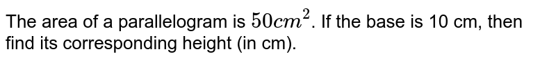 The area of a parallelogram is `50cm^(2)`. If the base is 10 cm, then find its corresponding height (in cm).