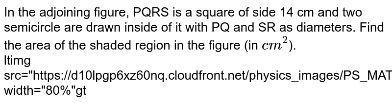 """In the adjoining figure, PQRS is a square of side 14 cm and two semicircle are drawn inside of it with PQ and SR as diameters. Find the area of the shaded region in the figure (in `cm^(2)`). <br> ltimg src=""""https://d10lpgp6xz60nq.cloudfront.net/physics_images/PS_MATH_VII_C06_E07_008_Q01.png"""" width=""""80%""""gt"""