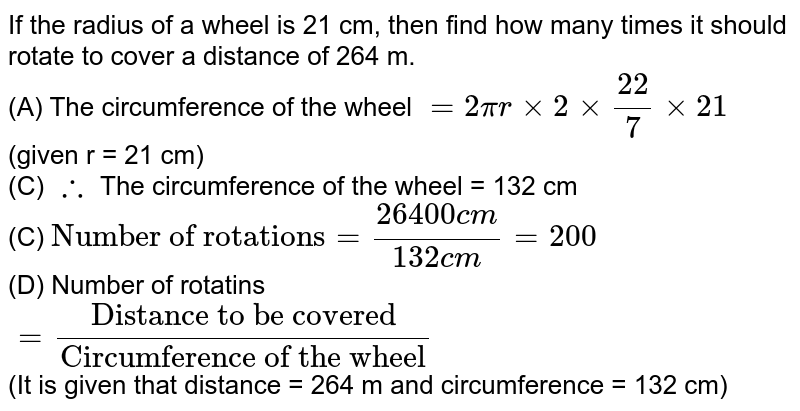 """If the radius of a wheel is 21 cm, then find how many times it should rotate to cover a distance of 264 m. <br> (A) The circumference of the wheel `=2pirxx2xx(22)/(7)xx21` (given r = 21 cm) <br> (C) `therefore` The circumference of the wheel = 132 cm <br> (C) `""""Number of rotations""""=(26400cm)/(132cm)=200` <br> (D) Number of rotatins <br> `=(""""Distance to be covered"""")/(""""Circumference of the wheel"""")` <br> (It is given that distance = 264 m and circumference = 132 cm)"""