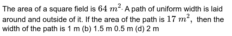 The area of a square  field is `64m^(2)`. A path of uniform width is laid around and outside of it. If the area of the path is `17m^(2)`, then find the width of the path (in m).