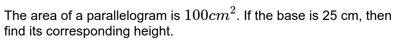 The area of a parallelogram is `100cm^(2)`. If the base is 25 cm, then find its corresponding height (in cm).