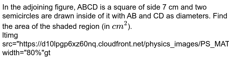 """In the adjoining figure, ABCD is a square of side 7 cm and two semicircles are drawn inside of it with AB and CD as diameters. Find the area of the shaded region (in `cm^(2)`). <br> ltimg src=""""https://d10lpgp6xz60nq.cloudfront.net/physics_images/PS_MATH_VII_C06_E08_008_Q01.png"""" width=""""80%""""gt"""