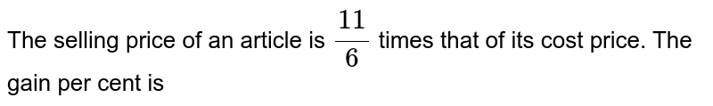 The selling price of an article is `(11)/(6)` times that of its cost price. The gain per cent is