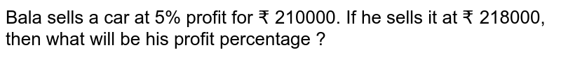 Bala sells a car at 5% profit for ? 210000. If he sells it at ? 218000, then what will be his profit percentage ?
