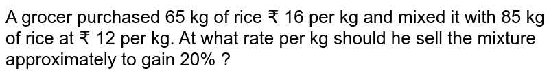A grocer purchased 65 kg of rice ? 16 per kg and mixed it with 85 kg of rice at ? 12 per kg. At what rate per kg should he sell the mixture approximately to gain 20% ?