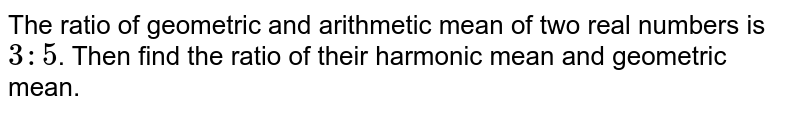 The ratio of geometric and arithmetic mean of two real numbers is `3:5`. Then find the ratio of their harmonic mean and geometric mean.