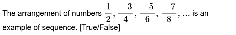 The arrangement of numbers `(1)/(2), (-3)/(4), (-5)/(6), (-7)/(8),...` is an example of sequence. [True/False]