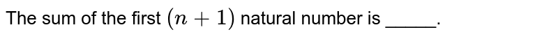 The sum of the first `(n+1)` natural number is _____.