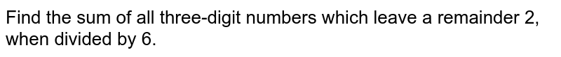 Find the sum of all three-digit numbers which leave a remainder 2, when divided by 6.