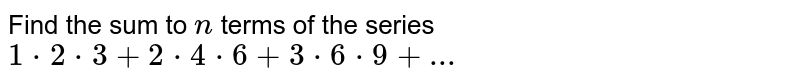 Find the sum to `n` terms of the series `1 *2 *3 + 2*4*6 + 3*6*9+...`