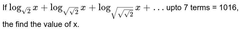 If `log_(sqrt2)x +log_(sqrt(sqrt2))x + log_(sqrt(sqrt(sqrt2))) x + …` upto 7 terms = 1016, the find the value of x.