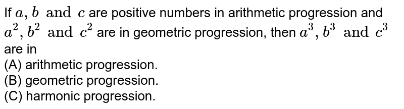 If `a, b and c` are positive numbers in arithmetic progression and `a^(2), b^(2) and c^(2)` are in geometric progression, then `a^(3), b^(3) and c^(3)` are in  <br> (A) arithmetic progression. <br> (B) geometric progression. <br> (C) harmonic progression.