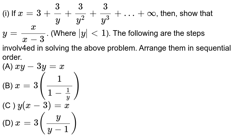 (i) If `x = 3+ (3)/(y)  + (3)/(y^(2)) + (3)/(y^(3)) + … + oo`, then,  show that `y = (x)/(x-3)`. (Where ` y  lt 1`). The following are the steps involv4ed in solving the above problem. Arrange them in sequential order. <br> (A) `xy - 3y =x`  <br> (B) `x=3 ((1)/(1-(1)/(y)))` <br> (C ) `y(x-3)= x`  <br> (D) `x =3 ((y)/(y-1))`