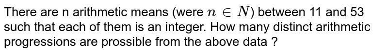 There are n arithmetic means (were `n in N`) between 11 and 53 such that each of them is an integer. How many distinct arithmetic progressions are prossible from the above data ?
