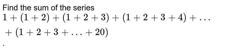 Find the sum of the series `1+ (1+2) + (1+2+3) + (1+2 + 3 +4)+ … + (1+2+3+… + 20)`.
