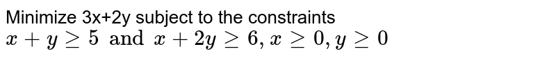 Minimize 3x+2y subject to the constraints `x+y ge 5 and x+2 y ge 6, x ge0, y ge 0`