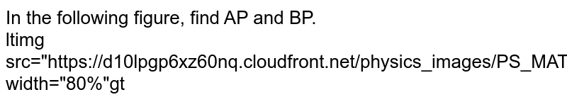 """In the following figure, find AP and BP.  <br> <img src=""""https://d10lpgp6xz60nq.cloudfront.net/physics_images/PS_MATH_X_C18_E02_004_Q01.png"""" width=""""80%"""">"""