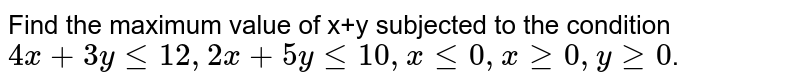 Find the maximum value of x+y subjected to the condition `4x+3y le 12, 2x + 5y le 10, x le 0, x ge 0, y ge 0`.