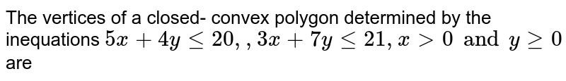 The vertices of a closed- convex polygon determined by the inequations `5x+ 4y le 20, , 3x+7y le 21, x gt 0 and y ge 0` are